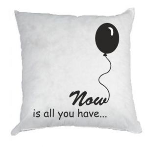 Pillow Now is all you have...