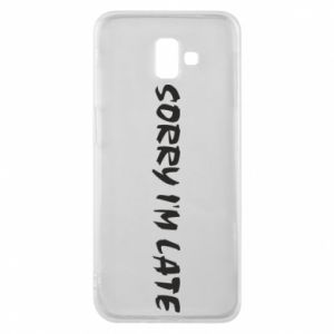 Phone case for Samsung J6 Plus 2018 Sorry I'm late