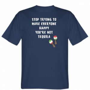 T-shirt Stop trying to make everyone happy you're not tequila