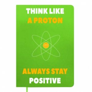 Notepad Think like a proton always stay positive