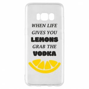 Phone case for Samsung S8 When life gives you a lemons grab the vodka